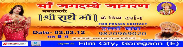 Book Online Tickets for Maa Jagadamba Jagran, Mumbai. \\\'Shri Radhe Maa\\\' birthday to be celebrated in Mumbai on 3rd March 2012 A grand Jagran of Maa Jagadamba is being organized by devotees of Mamtamai Shri Radhe Maa, a Hindu spiritual luminary based in Mumbai. Jagran has been organised as an act o