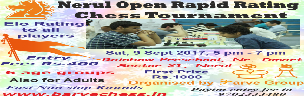 Book Online Tickets for Nerul Open Rapid Rating Chess Tournament, Navi Mumba.   Sat, Sept 9, 2017, 5 pm - 7 pm Rainbow Preschool, Behind DMart, Sector 21, Nerul East    Elo Rating to all players Entry Fee: Rs.400 1st Prize: Open: Rs.1000 Trophies in other groups Play in mu