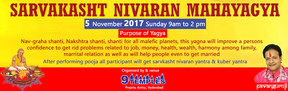 Book Online Tickets for Sarvakasht Nivaran Mahayagya, Hyderabad. Purpose of yagya Nav-graha shanti, Nakshtra shanti, shanti for all malefic planets, this yagna will improve a persons confidence to get rid problems related to job, money, health, wealth, harmony among family, marrital relation as well as will