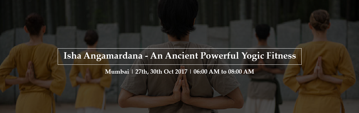 Book Online Tickets for Isha Angamardana - An Ancient Powerful Y, Mumbai.   Angamardana -  An Ultimate yogic Fitness   Angamardana means gaining mastery over the limbs, organs and other parts of the body. A 31 step dynamic process, strengthens the Spine, Muscular, Skeletal, Blood Circulatory and the Basic En