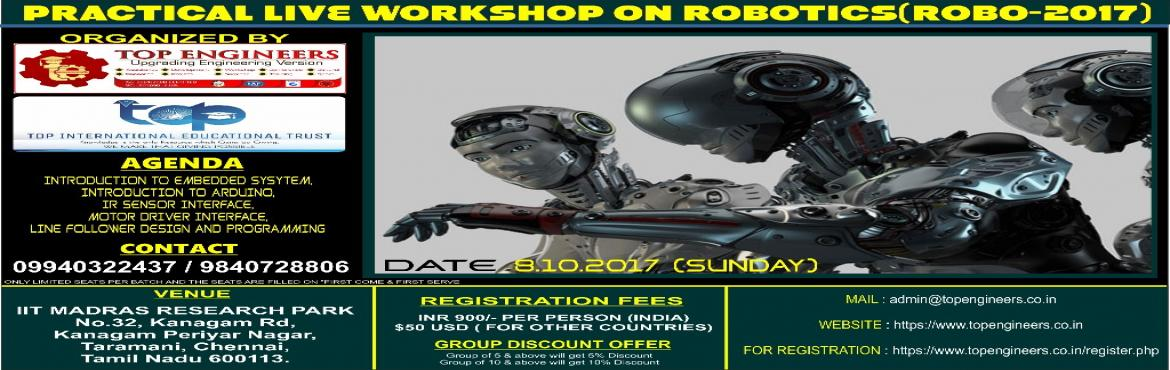 Book Online Tickets for PRACTICAL LIVE WORKSHOP ON ROBOTICS(ROBO, Chennai.       PRACTICAL LIVE WORKSHOP ON ROBOTICS(ROBO-2017)   ORGANIZED  BY  TOP ENGINEERSunder the auspices of TOP INTERNATIONAL EDUCATIONAL TRUST       VENUE   IIT MADRAS RESEARCH PARK No.32, Kanagam Rd, KanagamPeriyar Nagar, Taramani, Chen