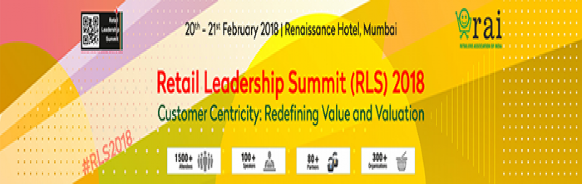 Book Online Tickets for Retail Leadership Summit (RLS) - 2018, Mumbai. Event Theme - Customer Centricity- Redefining Values and Valuations In the last few years, customer centricity has moved from stores into boardrooms to become an important part of retail strategy and technology discussions. But the future demands tha