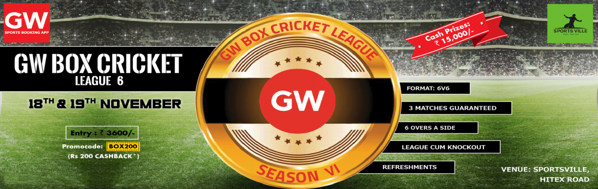 Book Online Tickets for GW Box Cricket League-6, Hyderabad. Event overview:  GW Box Cricket League-6  Date: 18th & 19th Nov  Venue: Sportsville, Hitex Road  Entry: 4000/-  Format: 6v6, League Cum Knockout  3 Matches Guaranteed Refreshments  6 overs a Side. &