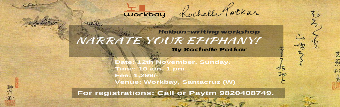 Book Online Tickets for Narrate Your Epiphany- Haibun writing wo, Mumbai. Are you a poet? Not much. A storyteller? Not much.Here's the most inclusive prose-writing form that invites you to be a little of both: poet and storyteller.The oldest Japanese poetry forms first that was first crystallized by Basho (1644