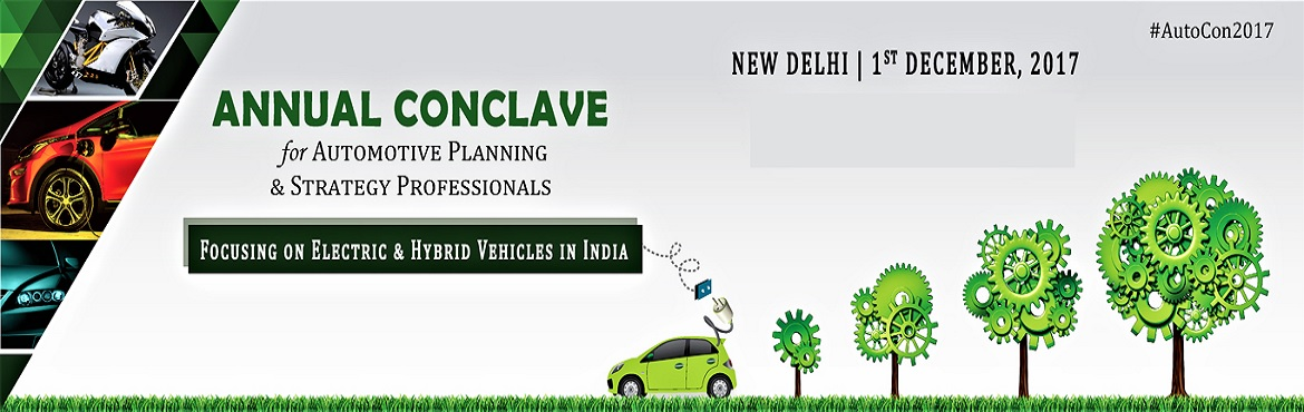 Book Online Tickets for Annual Conclave , New Delhi.    ANNUAL CONCLAVE for AUTOMOTIVE PLANNING & STRATEGY PROFESSIONALS  (FOCUSING ON ELECTRIC & HYBRID VEHICLES IN INDIA) Indian automobile industry is one the largest in the world as it accounts 7.1 percent of the country's Gros