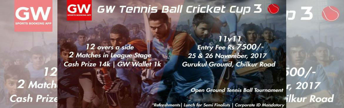 Book Online Tickets for GW tennis Ball Cricket Cup 3, Ghatkesar.   Event Overview:  GW tennis Ball Cricket Cup 3 Date: 25th and 26th Nov Venue: Gurukul Ground, Chilkur Road Mixed and pure corporate teams. 2 matches in league stage. *12 overs a side. Highlight this in the poster. Big font size. Entry: 750