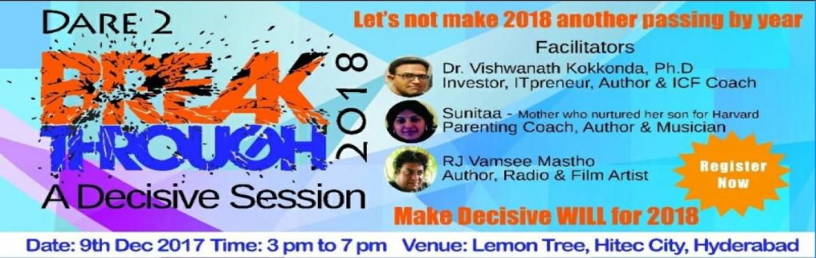 Book Online Tickets for Breakthrough 2018 - A Decisive Session, Hyderabad. Ticket Price : INR 2000 (1 + 1) ----------------------------------------------------------------------------------------------------------------- Dare to Breakthrough 2018 - A decisive session Don\'t let 2018 become another passing by year ! Ma