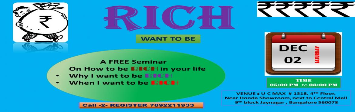 Book Online Tickets for RICH WANT TO BE, BANGALORE. A FREE Seminar    On How to be RICH in your life   Why I want to be RICH When I want to be RICH