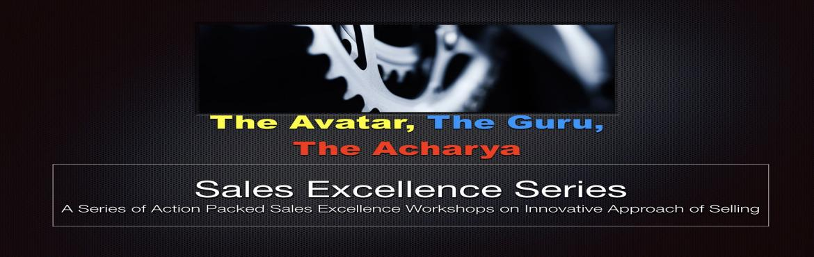 Book Online Tickets for Sales Excellence Series - The Avatar, Th, Bengaluru.  The Avatar, The Guru, The Acharya   A Series of Action Packed Sales Excellence Workshops on Innovative Approach of Selling   Its an age long mantra, to drive the calculative synchronization of Sales Planning and Execution. Absenc