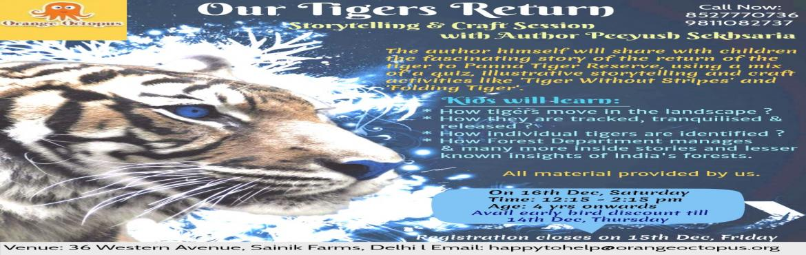 Book Online Tickets for Our Tigers Return, New Delhi. The author himself will share with children the fascinating story of The Return return of the Tiger to Panna Tiger Reserve. Kids will learn:  How tigers move in the landscape? Hoe they are tracked, tranquilised & released? How individual tigers a
