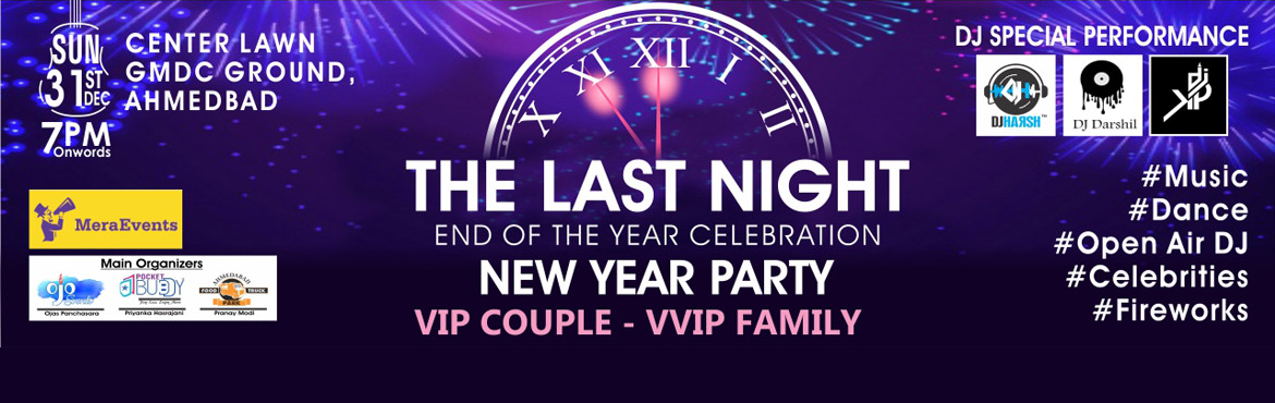Book Online Tickets for The Last Night New Year Celebration, Ahmedabad. The Last Night New Year Celebration About the Event: THE BIGGEST FAMILY    DJ PARTY IN THE TOWN   Artist Details : 3 DIFFERENT DJS,    ANCHORS AND SURPRISE CELEBRITIES 31st December, GMDC Ground, Ahmedabad From 06:30 PM onwar