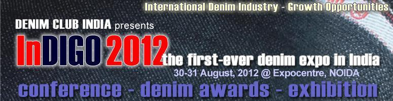 Book Online Tickets for InDIGO 2012 :: International Denim Indus, Noida. InDIGO 2012 [International Denim Industry - Growth Opportunities, 2012 edition] is the first-ever Indian denim industry trade event in India, dedicated exclusively to the denim industry and business.The primary objective of the denim dedicated indust