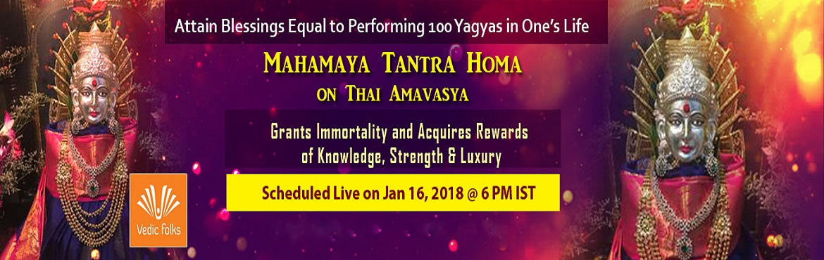 Book Online Tickets for Mahamaya Tantra Homam, Chennai. Attain Blessings Equal to Performing 100 Yagyas in One's Life Mahamaya Tantra Homa on Thai Amavasya Scheduled Live On January 16, 2018 @ 6 PM Mahamaya – A Goddess Who Pervades All Three Worlds Mahamaya, a name associated with Goddess Durg