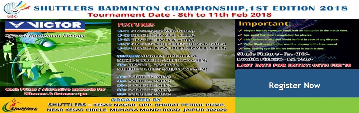 Book Online Tickets for SBC - Shuttlers Badmintion Championship , Jaipur.  Registor Now! Shuttlers Badminton Championship from 08th to 11th Feb 2018   Categories :  Under 11 to Under 15 Single (Boys & Girls), Under 17 & Under 19 Single & Double (Boys & Girls), Seniors Single, Double & Mixed