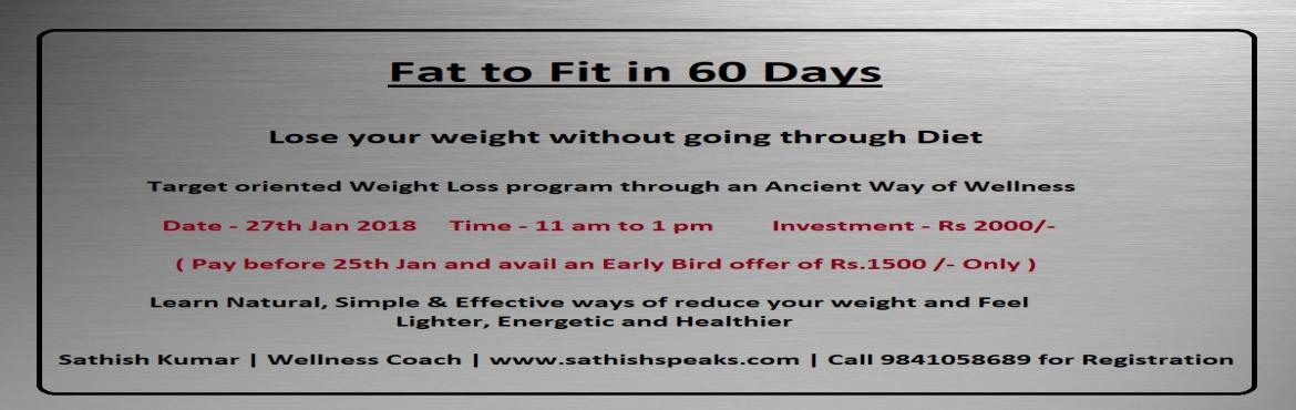 Book Online Tickets for Fat to Fit in 60 Days, Chennai.   Fat to Fit in 60 Days    Lose Your Weight without going through a Diet.   A Result oriented Weight Loss Program through Ancient Way of Wellness    Do you want to lose your excess weight and feel lighter? Are you looking forward