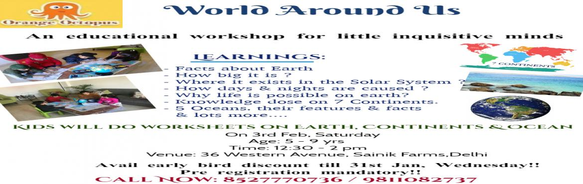 Book Online Tickets for World Around US, New Delhi.  An educational workshop for little inquisitive minds where kids will learn facts about Earth, Knowledge dose on 7 Continents , 5 Oceans their features & facts & lot more.... \