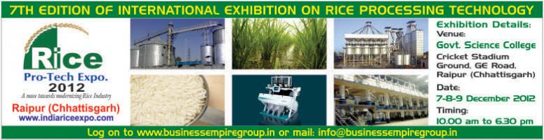 Book Online Tickets for 7th Rice Pro Tech Expo 2012, Raipur. Welcome to our 7th edition of International Rice Pro-Tech Expo 2012.  After the success in the previous rice events, our convoy has stopped in  Raipur, Chhattisgarh again. Those deals in rice industry know the  importance of the venue. This exhibitio