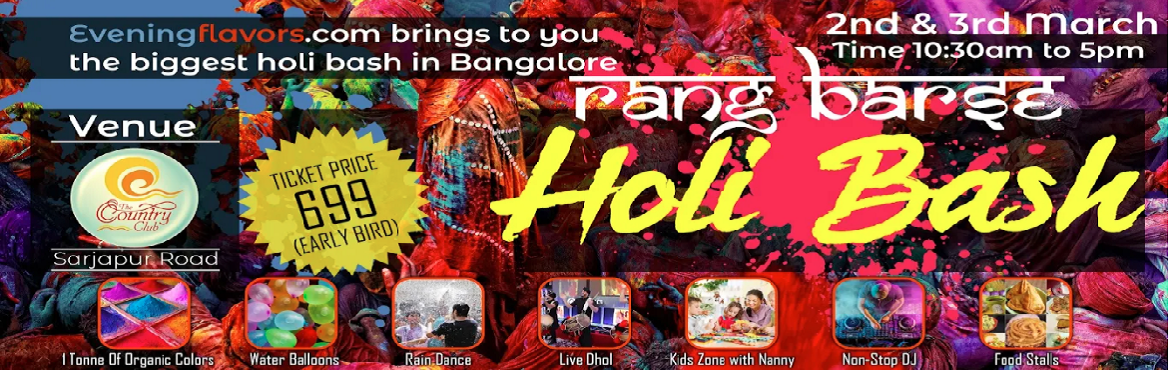 Book Online Tickets for Rang Barse Holi Bash, Bengaluru. Rang Barse Holi Bash on 2nd and 3rd March Eveningflavors.com brings to you the biggest Holi bash in Bangalore.  Highlights:  1 Tonne of Organic Colors Water Balloons Rain Dance Live Dhol Separate Area for Kids with dedicated nanny Non-Stop DJ pe