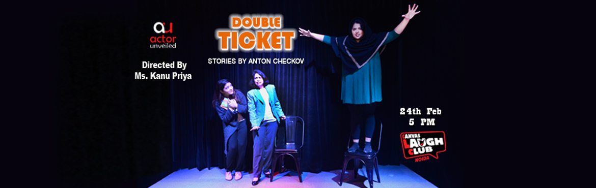 Book Online Tickets for Double Ticket: Selected Stories By Anton, Noida.  Double Ticket – Selected Stories by Anton Chekhov Directed by : Ms.Kanu Priya Duration : 60 minutes Come and spend an hour with the fantastic team of Actor Unveiled as they bring Russian playwright Anton Chekhov\'s comic ge
