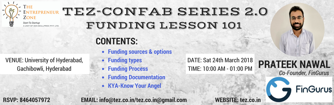 Book Online Tickets for Funding Lesson 101, Hyderabad. TEZ-CONFAB SERIES 2.0 FUNDING LESSON 101 Contents:  Funding sources & options Funding types Funding Process Funding Documentation KYA-Know Your Angel  Speakers: PRATEEK NAWAL (Co-Founder, FinGurus) VENUE: University Of Hyderabad, Gachibowli.