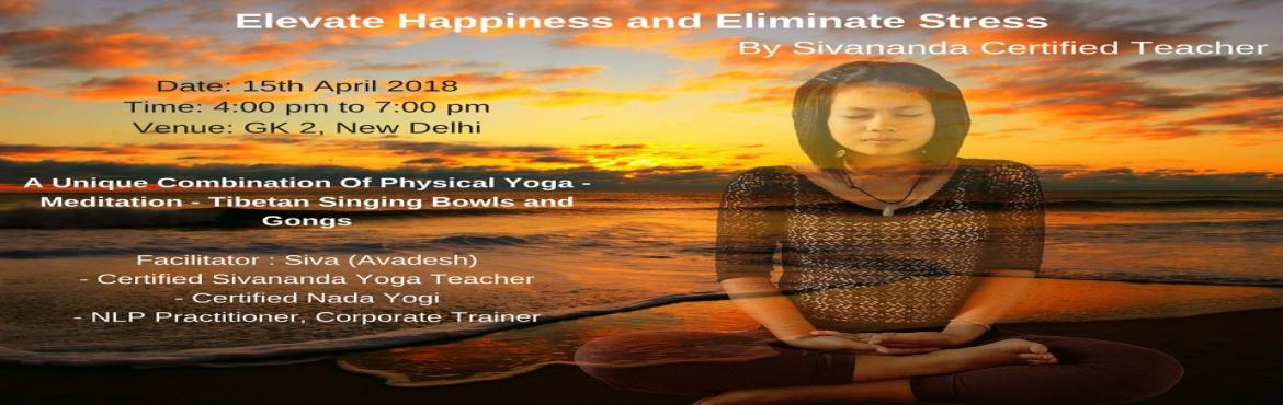 Book Online Tickets for Elevate Happiness and Eliminate Stress b, New Delhi.    A unique meditative fusion session. The workshop is fusion of Mindful Practice of Yoga, Breathing, Meditation and Nada ( Sound ) Yoga. The Journey of workshop will take us from Body awareness to Breath to Mind to Deep Mind relaxation. The wor