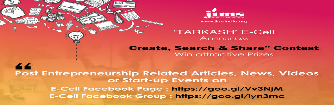 "Book Online Tickets for Create, Search and Share Contest (JIMS R, New Delhi. JIMS E-Cell Tarkash has announced ""Create, Search and Share"" Contest for MCA / PGDM, PGDM-IB, PGDM-RM / BBA / BCA Students to assess their creative and research skills. Duration: 15th April – 30th June, 2018 What you have to do?  Po"