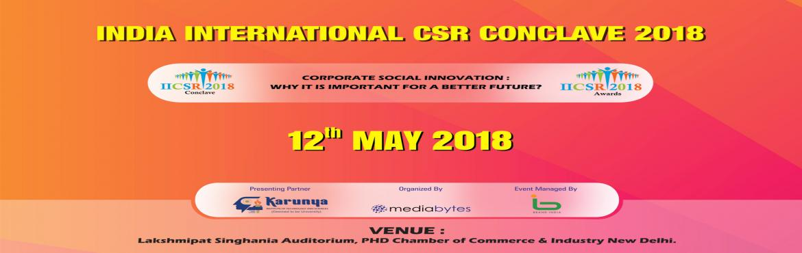 Book Online Tickets for India International CSR Conclave 2018 @ , New Delhi. IICSR Conclave 2018 12 May 2018 Lakshmipat Singhania Auditorium, PHD Chamber of Commerce & Industry New Delhi Theme Corporate Social Innovation: Why it is important for a better future? The idea of Corporate Social Responsibility (CSR) has been a