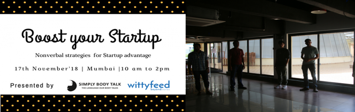 Book Online Tickets for Boost your Startup, Mumbai.   Event Objective: New workshop especially for startup entrepreneurs to teach them the essential nonverbal skills which will make them ready to lead their teams and companies throughout their journey of becoming big.  Date: 17th November\'1