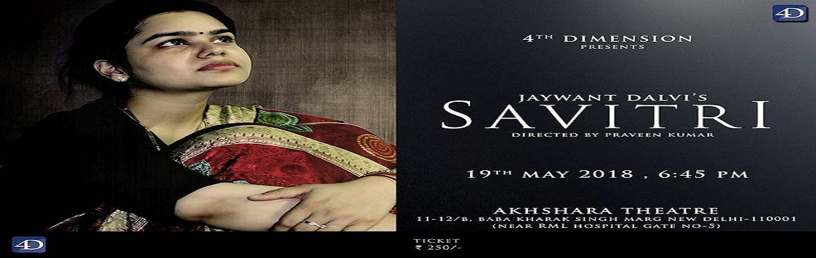 Book Online Tickets for Savitri, New Delhi.  4th Dimension present\'s. \'\' Savitri \'\'a realistic play by eminent Marathi playwright Jawyant Dalvi .The play portrays the complex relationships between the characters using the fabric of the constant changing image of women in the early br