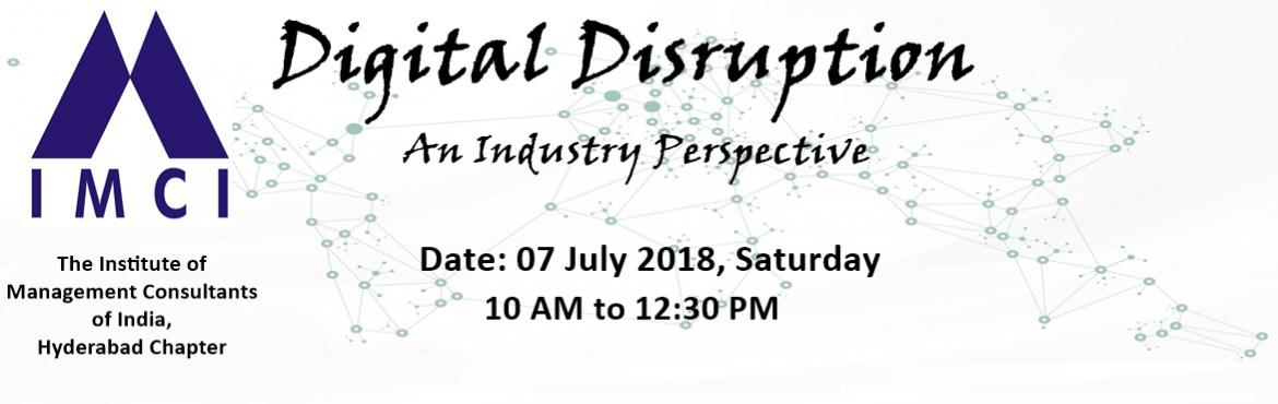 Book Online Tickets for Digital Disruption : An Industry Perspec, Hyderabad. The event will be organised by the Institute of Management Consultants of India (IMCI), Hyderabad Chapter. The event will be a forum for industry and IT leaders to share, discuss and learn lessons, best practices and business impact from the Digitiza