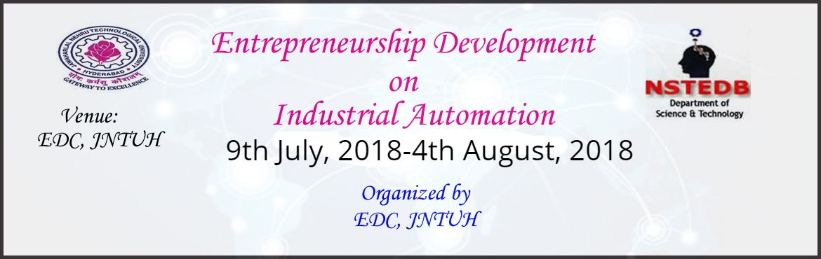 Book Online Tickets for Entrepreneurship Development Programme o, Hyderabad. TECHNOLOGY BASED ENTREPRENEURSHIP DEVELOPMENT PROGRAMME ON INDUSTRAIL AUTOMATION (4 Weeks) 9th July, 2018 – 4th August, 2018 Organized by ENTREPRENEURSHIP DEVELOPMENT CELL JAWAHARLAL NEHRU TECHNOLOGICAL UNIVERSITY HYDERABAD, HYDERABAD Sponsored