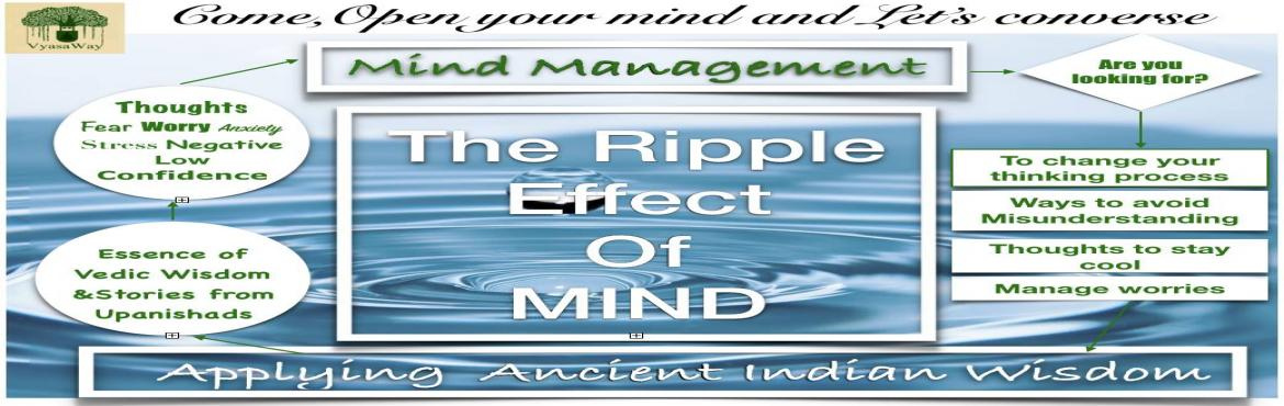 Book Online Tickets for The Ripple Effect of Mind, Bengaluru.  Are you looking for  - Control on the mind and how to achieve stability of the mind for unlimited happiness?  - To Change Your thinking process?  - Ways to avoid Misunderstanding?  - Thoughts to stay cool?  - Ways to manage worries?  This is no