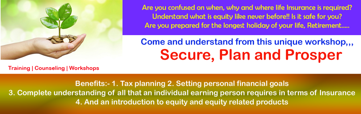 Book Online Tickets for Secure, Plan and Prosper, Bengaluru.  Program Title: Secure, Plan and Prosper Are you confused on when, why and where Life Insurance is required? Are you prepared for the longest holiday of your life, Retirement…? Come and understand from this unique workshop Helping you cr