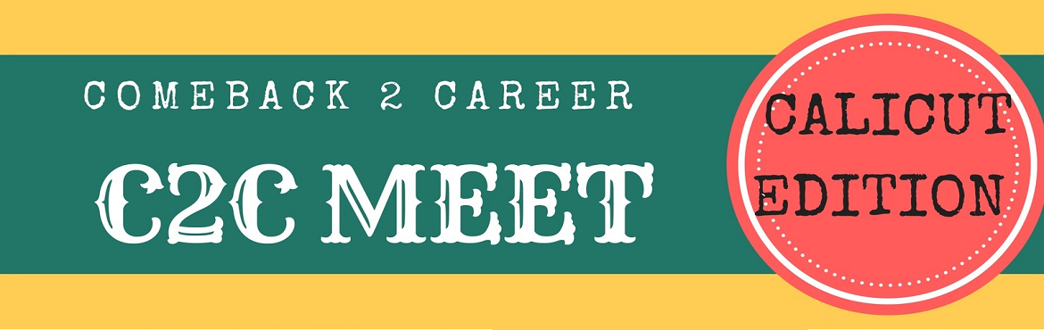 Book Online Tickets for Comeback2Career (C2C ) Meet, Kozhikode.    Inviting all Qualified Women with a Career Break to attend our C2C Meet at Calicut