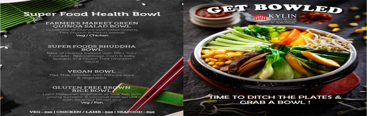 Book Online Tickets for Bowl Meal Festival at Kylin Experience -, Gurugram.   Get Bowled !!!    Time to Ditch the plates and Grab a BOWL !!! A Healthy Bowlful of Delicious Food !!!    Choose from a wide range of PAN Asian Bowls - Thai, Malaysian, Korean, Vietnamese, Japanese which includes bowls like
