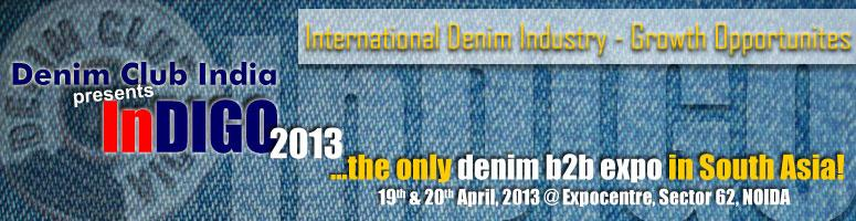 Book Online Tickets for InDIGO 2013 :: International Denim Indus, Noida. InDIGO is the one and only denim trade event in South Asia, conceived to cover the entire denim value chain, from fiber to finished products, and provide an unmatched opportunity to all stake holders and segment leaders, from across the globe to show