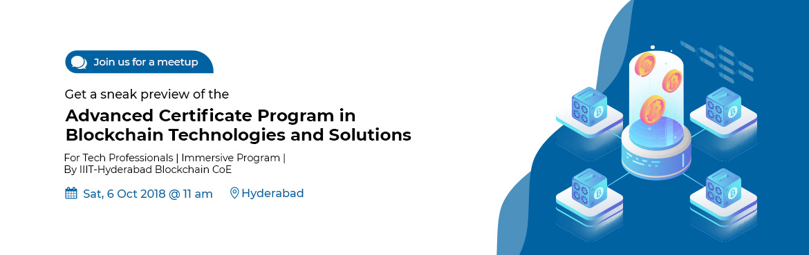 Book Online Tickets for Advanced Certificate Program in Blockcha, Hyderabad. About Event Blockchain became the talk-of-the-town with its first implementation, the cryptocurrency. It is now ready to disrupt almost every industry from Agriculture to Banking, Healthcare to Legal, Logistics to Governance and much more.  Thi
