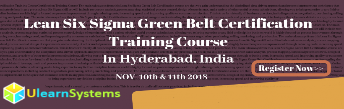 Book Online Tickets for Lean Six Sigma Green Belt Certification , Hyderabad. UlearnSystem\'s Offer Lean Six Sigma Green Belt Certification Training Course in Hyderabad,India. Lean Six Sigma Green Belt Certification Training Course Description: What are the course objectives? This course is designed to ensure th