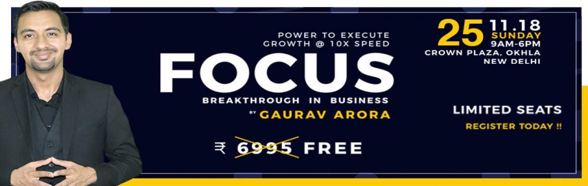"Book Online Tickets for Focus Breakthrough in Business with Gaur, New Delhi. Note: This Event is only for Business Owners.   ""REAL CHALLENGE"" is to ""UTILIZE THE OPPORTUNITIES WITH SPEED"" and you can only do it when you will get power to ""WORK ON THE BUSINESS ""instead of working in the"