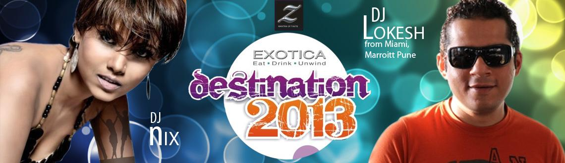 Book Online Tickets for Destination 2013 @ Exotica, Yerwada, Pune.    Destination-2013 Get ready to Groove to the Best of Commercial & Bollywood chart busters with DJ Lokesh from Miami, Marriott Pune accompanied by lady DJ Nix,.. So get on your dancing shoes & get ready to burn the dance floo