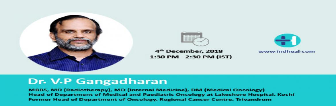 Book Online Tickets for Webinar On Cancer Treatment, Kochi. INDHEAL is proud to announce its association with world renowned oncologist Dr V.P. Gangadharan. It is our pleasure to invite you to a live interaction over internet with Dr.Gangadharan on Tuesday, December 4th, 2018. Doctor will be answering queries