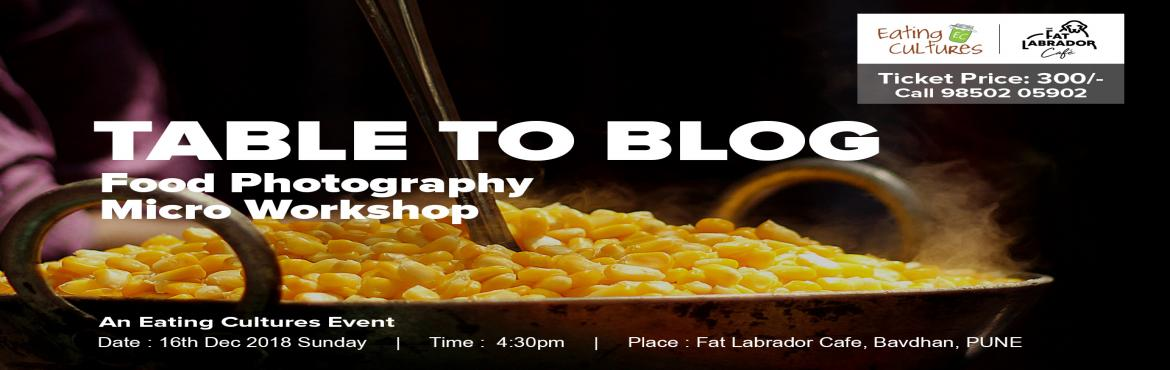 Book Online Tickets for Table to Blog - Food Photography Micro W, Pune. Table to Blog Food Photography Micro Workshop & Blogger Connect. An Event By Eating Cultures This workshop is intended for food bloggers and food photography enthusiasts. As we all know, food is savoured with the eyes first , the nose next