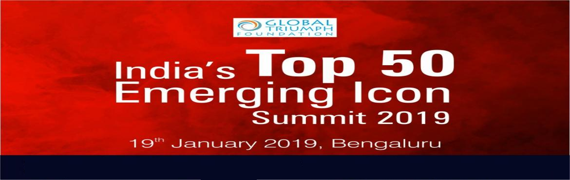 Book Online Tickets for India Top 50 Emerging Icons  2019 Bangal, Bengaluru.  Global Triumph Foundation, a leading global analytical company providing ratings, research and insight driven Market Research company. We are also the foremost provider of high-end research to the world\'s largest leading industry.We are organizing