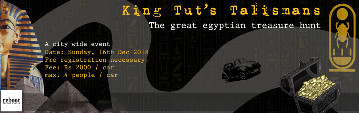 Book Online Tickets for King-Tuts-Talismans Treasure Hunt    , Hyderabad. King Tut\'s Talismans is a Hyderabad based Treasure Hunt open to all. Participants would get clues that will take them around the city in a car, on the hunt of a treasure. The event is bound to excite those who love treasure hunts, a new challenge an