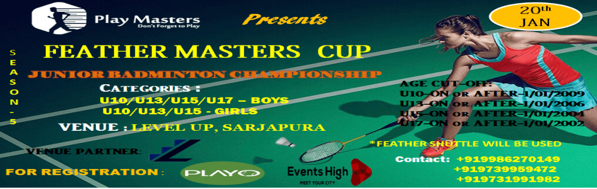 Book Online Tickets for feather masters cup-season 05, Bengaluru. FEATHER MASTERS CUP-SEASON 05 Junior Badminton Championship   Event Details:   Date: 20th January   Time: 9 AM to 6 PM   Venue: Level up , Sarjapur   Registration Fee:  450 Rs per registration    Categories: