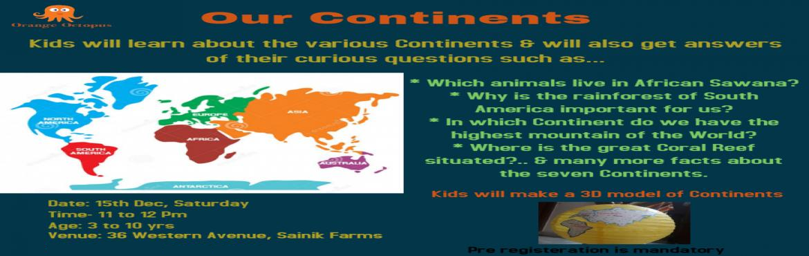 Book Online Tickets for Our Continents Workshop at Orange Octopu, New Delhi. Kids will make a 3D model of Continents.  Which animals live in African Sawana? Why is rainforest of South America important for us? In which Continent do we have the highest mountain of the World & many more facts....