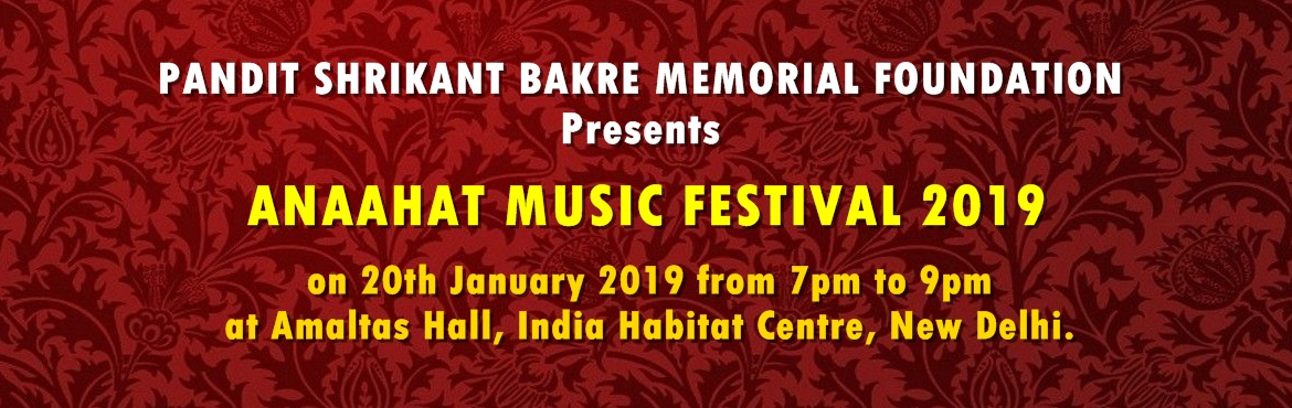 Book Online Tickets for ANAAHAT MUSIC FESTIVAL 2019, New Delhi.    Pandit Shrikant Bakre Memorial Foundation cordially welcomes you all to ANAAHAT MUSIC FESTIVAL 2019 on 20th January 2019, at Amaltas Hall, India Habitat Centre, from 7:00 pm to 9:00 pm.