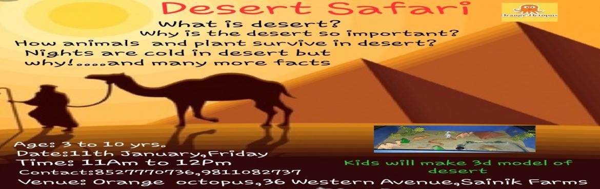 Book Online Tickets for Desert Safari at Orange Octopus , New Delhi. Can you survive a day without water ? Ofcourse not. But do your kids know camels and cactuses can survive for days without water on a desert where there\'s limited water ? Orange Octopus takes you for a Desert Safari Workshop where your child can lea