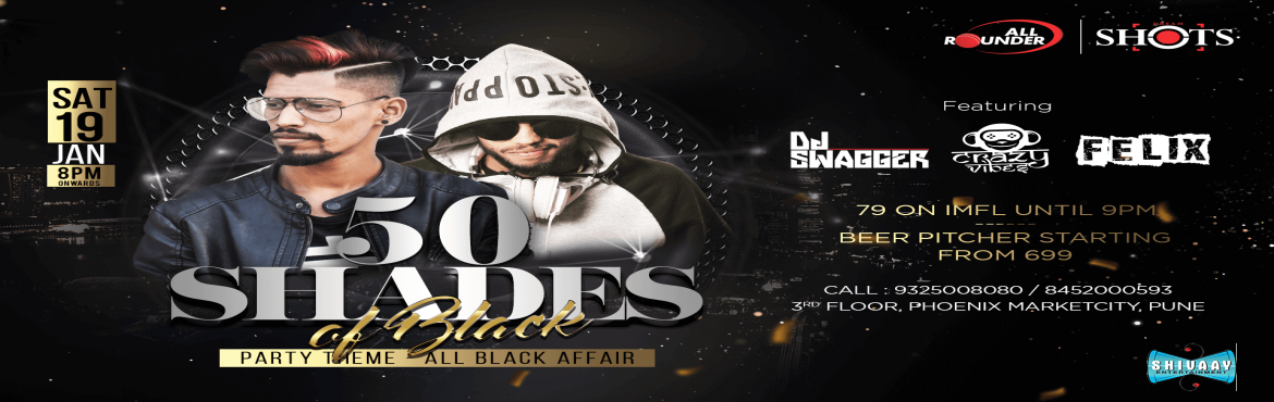 Book Online Tickets for 50 Shades of Black - AllRounder Shots, Pune. All Rounder Shots presents 50 shades of black in association with Shivaay Entertainment  Celebrate the best Bollywood tunes this Saturday at Pune\'s largest Nightlife venue with exclusive offers on Alcohol :  • IMFL AT 79 TILL