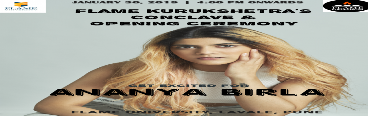 Book Online Tickets for ANANYA BIRLA AT FLAME KURUKSHETRA, Pune. ANANYA BIRLA AT FLAME KURUKSHETRA    Get Excited as Ananya Birla sets to perform at the Opening Ceremony of FLAME Kurukshetra, FLAME University\'s Annual Flagship Event! Also, FLAME Kurukshetra\'s Conclave 2019 will witness Ananya Birla talking